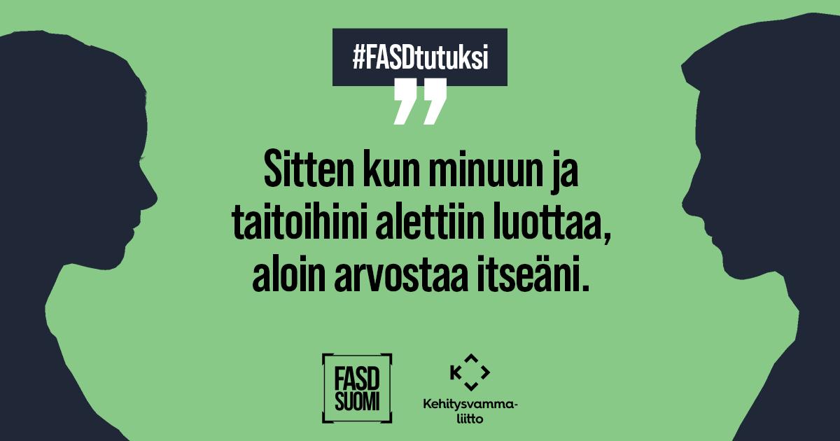"""""""Sitten kun minuun ja taitoihini alettiin luottaa, aloin arvostaa itseäni."""" FASD Suomi. Kehitysvammaliitto #FASDtutuksi"""